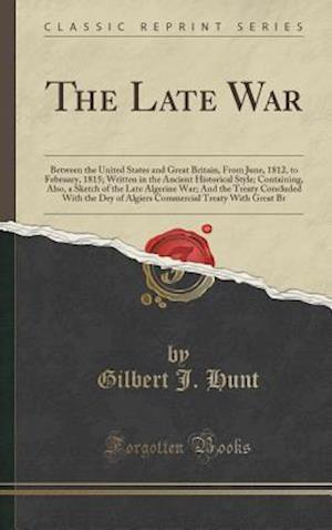 The Late War: Between the United States and Great Britain, From June, 1812, to February, 1815; Written in the Ancient Historical Style; Containing, Al