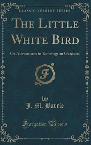 Bog, hardback The Little White Bird: Or Adventures in Kensington Gardens (Classic Reprint) af J. M. Barrie