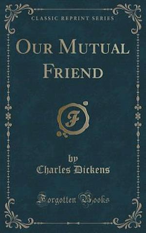 Bog, hardback Our Mutual Friend (Classic Reprint) af Charles Dickens