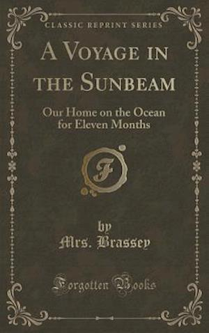 Bog, hardback A Voyage in the Sunbeam: Our Home on the Ocean for Eleven Months (Classic Reprint) af Mrs. Brassey