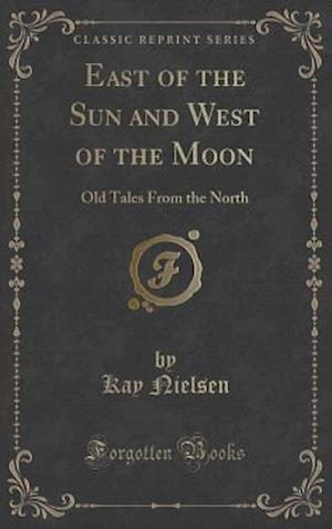Bog, hardback East of the Sun and West of the Moon: Old Tales From the North (Classic Reprint) af Kay Nielsen