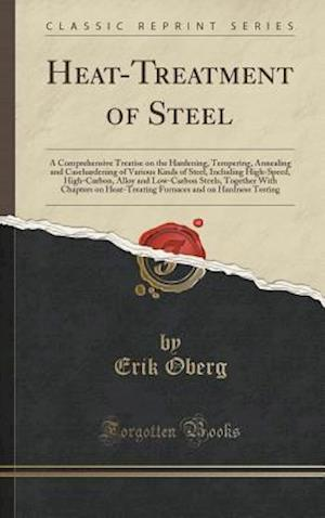 Bog, hardback Heat-Treatment of Steel: A Comprehensive Treatise on the Hardening, Tempering, Annealing and Casehardening of Various Kinds of Steel, Including High-S af Erik Oberg