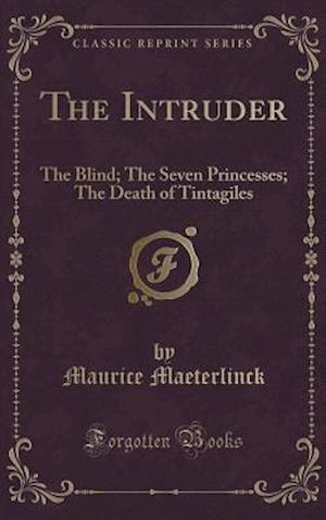 The Intruder: The Blind; The Seven Princesses; The Death of Tintagiles (Classic Reprint)