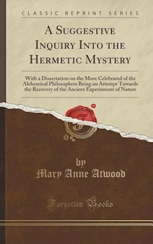 Bog, hardback A Suggestive Inquiry Into the Hermetic Mystery: With a Dissertation on the More Celebrated of the Alchemical Philosophers Being an Attempt Towards the af Mary Anne Atwood