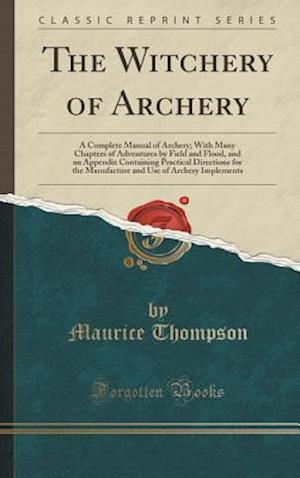 Bog, hardback The Witchery of Archery: A Complete Manual of Archery; With Many Chapters of Adventures by Field and Flood, and an Appendix Containing Practical Direc af Maurice Thompson