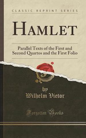 Bog, hardback Hamlet: Parallel Texts of the First and Second Quartos and the First Folio (Classic Reprint) af Wilhelm Vietor