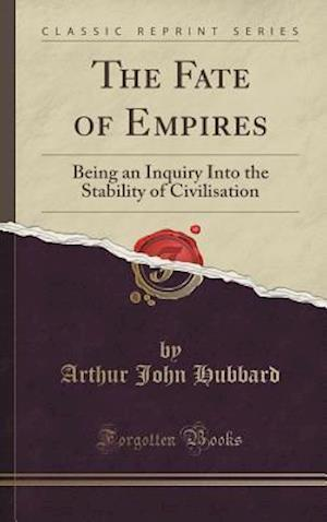 Bog, hardback The Fate of Empires: Being an Inquiry Into the Stability of Civilisation (Classic Reprint) af Arthur John Hubbard