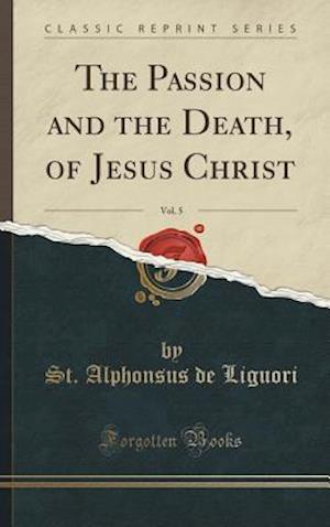 Bog, hardback The Passion and the Death, of Jesus Christ, Vol. 5 (Classic Reprint) af St Alphonsus de Liguori