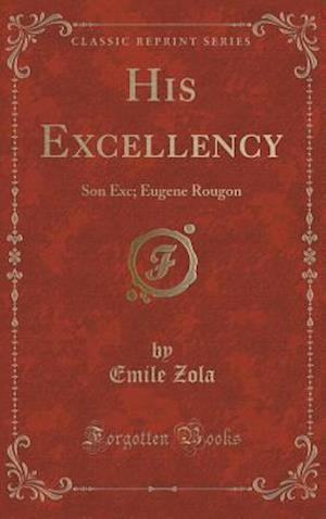 Bog, hardback His Excellency: Son Exc; Eugene Rougon (Classic Reprint) af Emile Zola