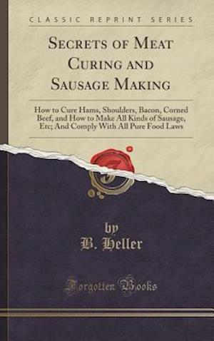 Bog, hardback Secrets of Meat Curing and Sausage Making af B. Heller