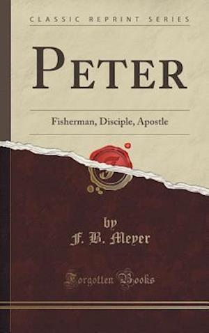 Bog, hardback Peter: Fisherman, Disciple, Apostle (Classic Reprint) af F. B. Meyer