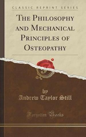 Bog, hardback The Philosophy and Mechanical Principles of Osteopathy (Classic Reprint) af Andrew Taylor Still