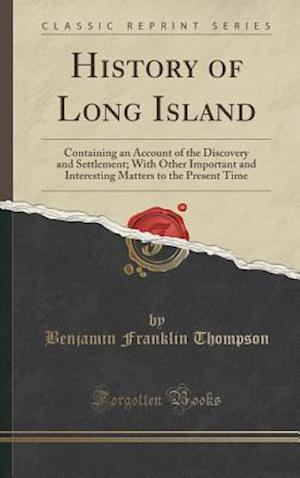 Bog, hardback History of Long Island: Containing an Account of the Discovery and Settlement; With Other Important and Interesting Matters to the Present Time (Class af Benjamin Franklin Thompson