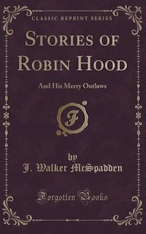 Bog, hardback Stories of Robin Hood: And His Merry Outlaws (Classic Reprint) af J. Walker McSpadden
