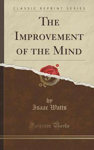 Bog, hardback The Improvement of the Mind (Classic Reprint) af Isaac Watts
