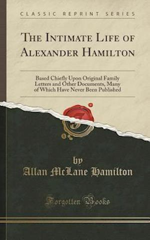 Bog, hardback The Intimate Life of Alexander Hamilton: Based Chiefly Upon Original Family Letters and Other Documents, Many of Which Have Never Been Published (Clas af Allan Mclane Hamilton