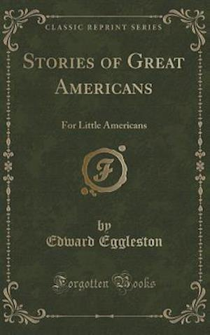Bog, hardback Stories of Great Americans: For Little Americans (Classic Reprint) af Edward Eggleston