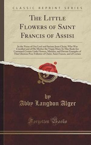 Bog, hardback The Little Flowers of Saint Francis of Assisi: In the Name of Our Lord and Saviour Jesus Christ, Who Was Crucified and of His Mother the Virgin Mary; af Abby Langdon Alger