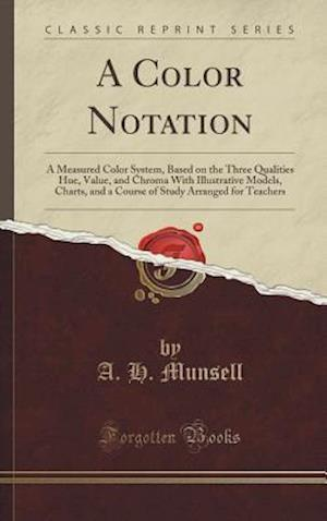 Bog, hardback A Color Notation: A Measured Color System, Based on the Three Qualities Hue, Value, and Chroma With Illustrative Models, Charts, and a Course of Study af A. H. Munsell