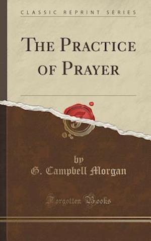 Bog, hardback The Practice of Prayer (Classic Reprint) af G. Campbell Morgan