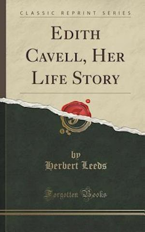 Edith Cavell, Her Life Story (Classic Reprint)