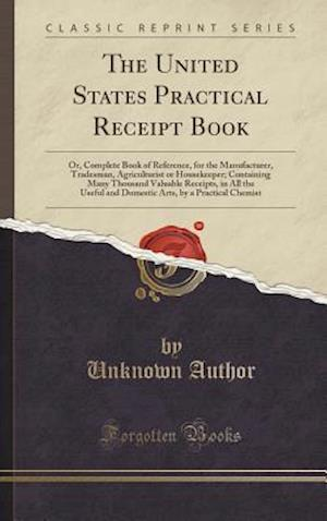 Bog, hardback The United States Practical Receipt Book: Or, Complete Book of Reference, for the Manufacturer, Tradesman, Agriculturist or Housekeeper; Containing Ma af Unknown Author