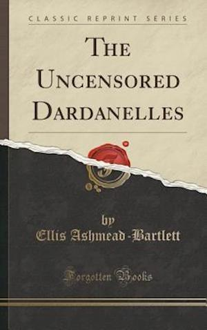 Bog, hardback The Uncensored Dardanelles (Classic Reprint) af Ellis Ashmead-Bartlett
