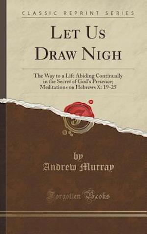 Bog, hardback Let Us Draw Nigh: The Way to a Life Abiding Continually in the Secret of God's Presence; Meditations on Hebrews X: 19-25 (Classic Reprint) af Andrew Murray