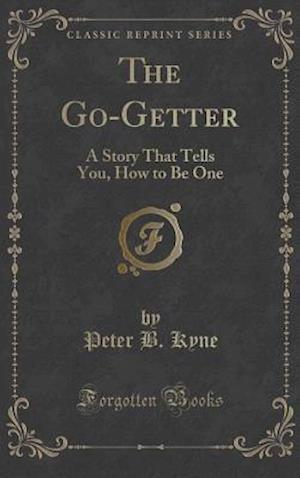 Bog, hardback The Go-Getter: A Story That Tells You, How to Be One (Classic Reprint) af Peter B. Kyne
