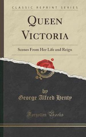 Bog, hardback Queen Victoria: Scenes From Her Life and Reign (Classic Reprint) af George Alfred Henty