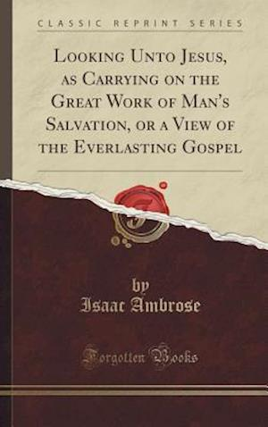 Bog, hardback Looking Unto Jesus, as Carrying on the Great Work of Man's Salvation, or a View of the Everlasting Gospel (Classic Reprint) af Isaac Ambrose