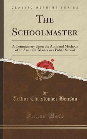 Bog, hardback The Schoolmaster: A Commentary Upon the Aims and Methods of an Assistant-Master in a Public School (Classic Reprint) af Arthur Christopher Benson