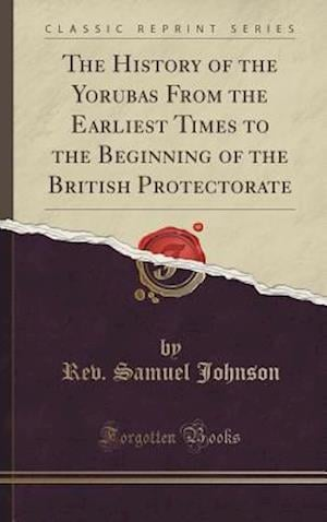 Bog, hardback The History of the Yorubas From the Earliest Times to the Beginning of the British Protectorate (Classic Reprint) af Rev. Samuel Johnson