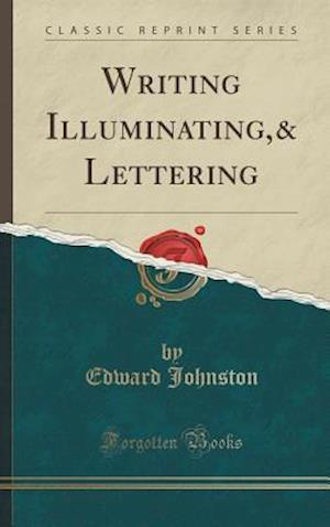 Writing and Illuminating, and Lettering (Classic Reprint)
