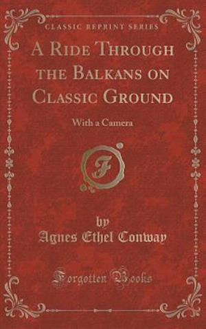 Bog, hardback A Ride Through the Balkans on Classic Ground: With a Camera (Classic Reprint) af Agnes Ethel Conway