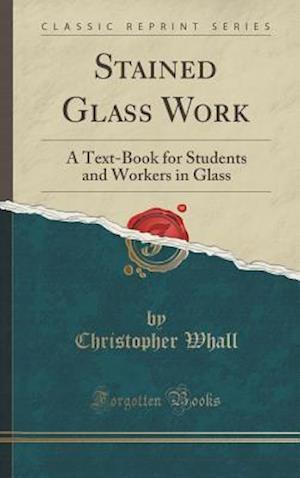 Bog, hardback Stained Glass Work: A Text-Book for Students and Workers in Glass (Classic Reprint) af Christopher Whall