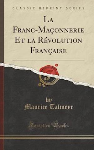 Bog, hardback La Franc-Maconnerie Et La Revolution Francaise (Classic Reprint) af Maurice Talmeyr