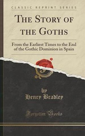 Bog, hardback The Story of the Goths: From the Earliest Times to the End of the Gothic Dominion in Spain (Classic Reprint) af Henry Bradley