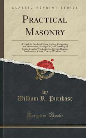 Bog, hardback Practical Masonry: A Guide to the Art of Stone Cutting Comprising the Construction, Setting-Out, and Working of Stairs, Circular Work, Arches, Niches, af William R. Purchase