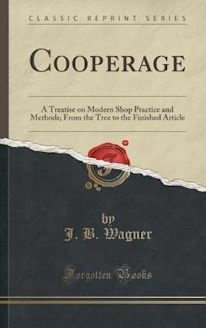 Bog, hardback Cooperage: A Treatise on Modern Shop Practice and Methods; From the Tree to the Finished Article (Classic Reprint) af J. B. Wagner