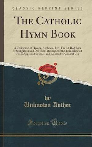 Bog, hardback The Catholic Hymn Book: A Collection of Hymns, Anthems, Etc;, For All Holydays of Obligation and Devotion Throughout the Year, Selected From Approved af Unknown Author
