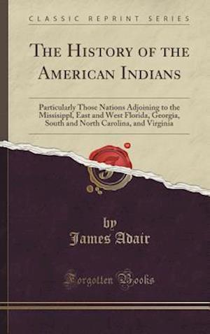 Bog, hardback The History of the American Indians: Particularly Those Nations Adjoining to the Missisippl, East and West Florida, Georgia, South and North Carolina, af James Adair