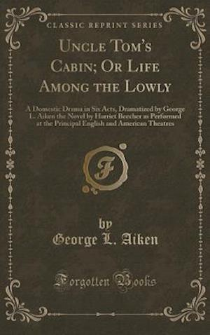 Bog, hardback Uncle Tom's Cabin; Or Life Among the Lowly: A Domestic Drama in Six Acts, Dramatized by George L. Aiken the Novel by Harriet Beecher as Performed at t af George L. Aiken