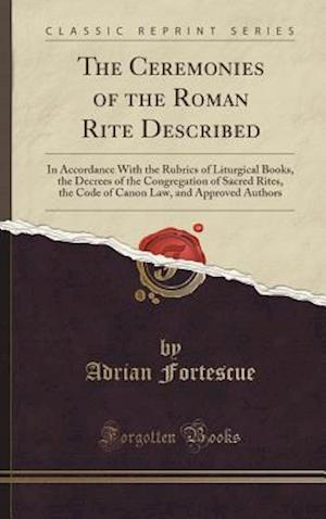 Bog, hardback The Ceremonies of the Roman Rite Described: In Accordance With the Rubrics of Liturgical Books, the Decrees of the Congregation of Sacred Rites, the C af Adrian Fortescue