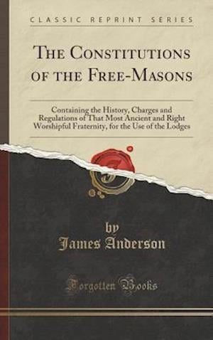 Bog, hardback The Constitutions of the Free-Masons: Containing the History, Charges and Regulations of That Most Ancient and Right Worshipful Fraternity, for the Us af James Anderson