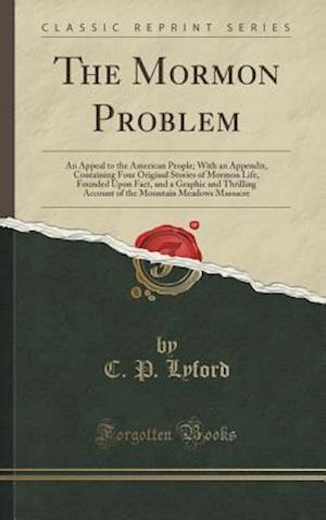 The Mormon Problem: An Appeal to the American People; With an Appendix, Containing Four Original Stories of Mormon Life, Founded Upon Fact, and a Grap