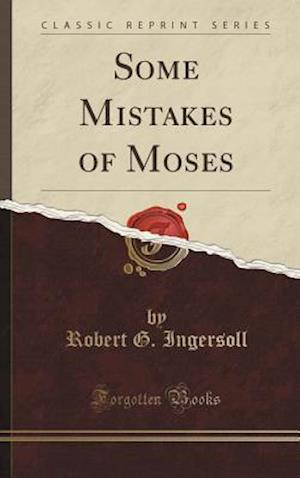 Bog, hardback Some Mistakes of Moses (Classic Reprint) af Robert G. Ingersoll