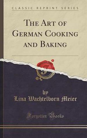Bog, hardback The Art of German Cooking and Baking (Classic Reprint) af Lina Wachtelborn Meier