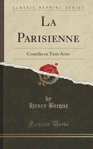 Bog, hardback La Parisienne: Comédie en Trois Actes (Classic Reprint) af Henry Becque