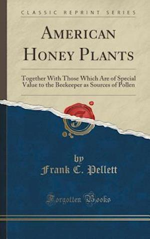 Bog, hardback American Honey Plants: Together With Those Which Are of Special Value to the Beekeeper as Sources of Pollen (Classic Reprint) af Frank C. Pellett